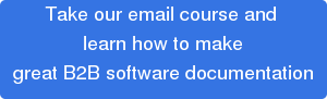 Take our email course and  learn how to make great B2B software documentation